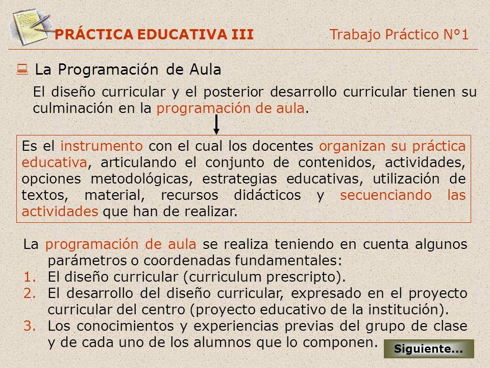 PRÁCTICA EDUCATIVA III Trabajo Práctico N°1 La Programación de Aula El diseño curricular y el posterior desarrollo curricular tienen su culminación en