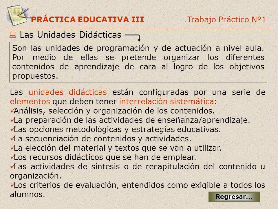 PRÁCTICA EDUCATIVA III Trabajo Práctico N°1 Las Unidades Didácticas Son las unidades de programación y de actuación a nivel aula. Por medio de ellas s