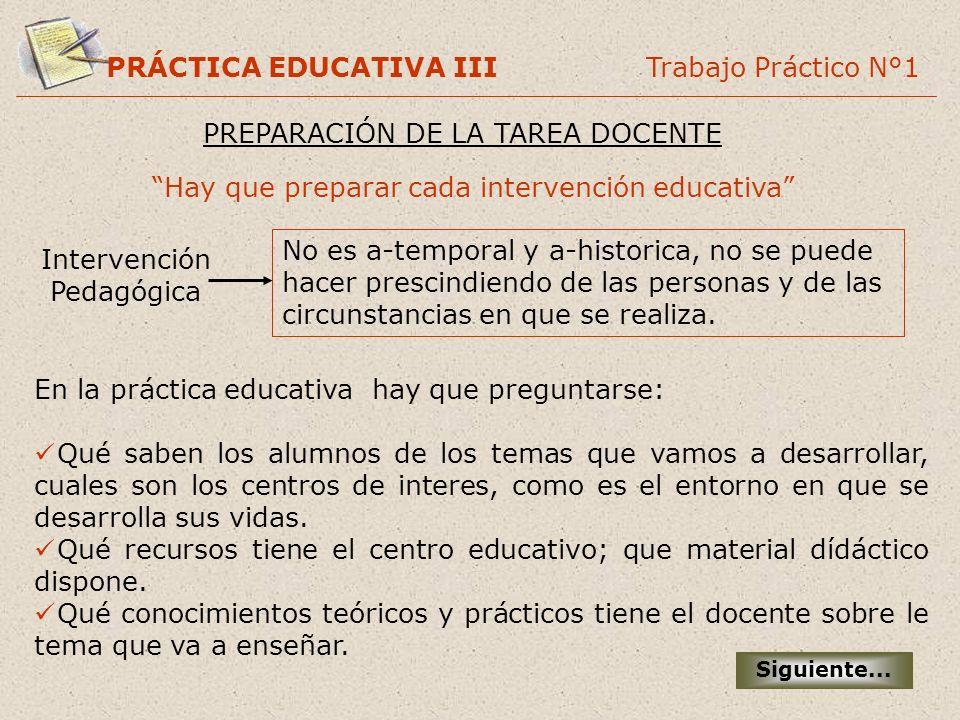 PRÁCTICA EDUCATIVA III Trabajo Práctico N°1 PREPARACIÓN DE LA TAREA DOCENTE Hay que preparar cada intervención educativa Intervención Pedagógica No es