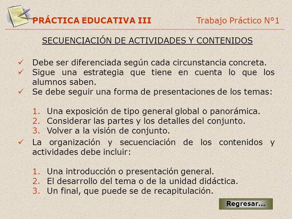 PRÁCTICA EDUCATIVA III Trabajo Práctico N°1 SECUENCIACIÓN DE ACTIVIDADES Y CONTENIDOS Debe ser diferenciada según cada circunstancia concreta. Sigue u