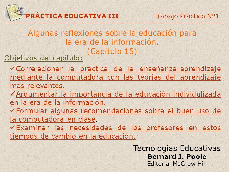 PRÁCTICA EDUCATIVA III Trabajo Práctico N°1 Tecnologías Educativas Bernard J. Poole Editorial McGraw Hill Algunas reflexiones sobre la educación para