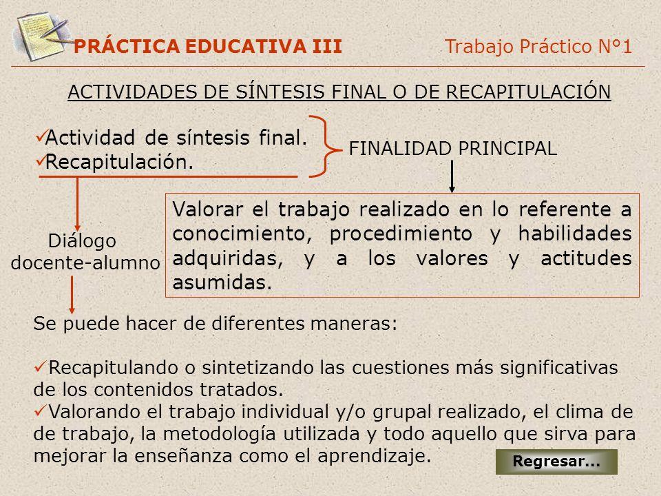 PRÁCTICA EDUCATIVA III Trabajo Práctico N°1 ACTIVIDADES DE SÍNTESIS FINAL O DE RECAPITULACIÓN Regresar... Actividad de síntesis final. Recapitulación.