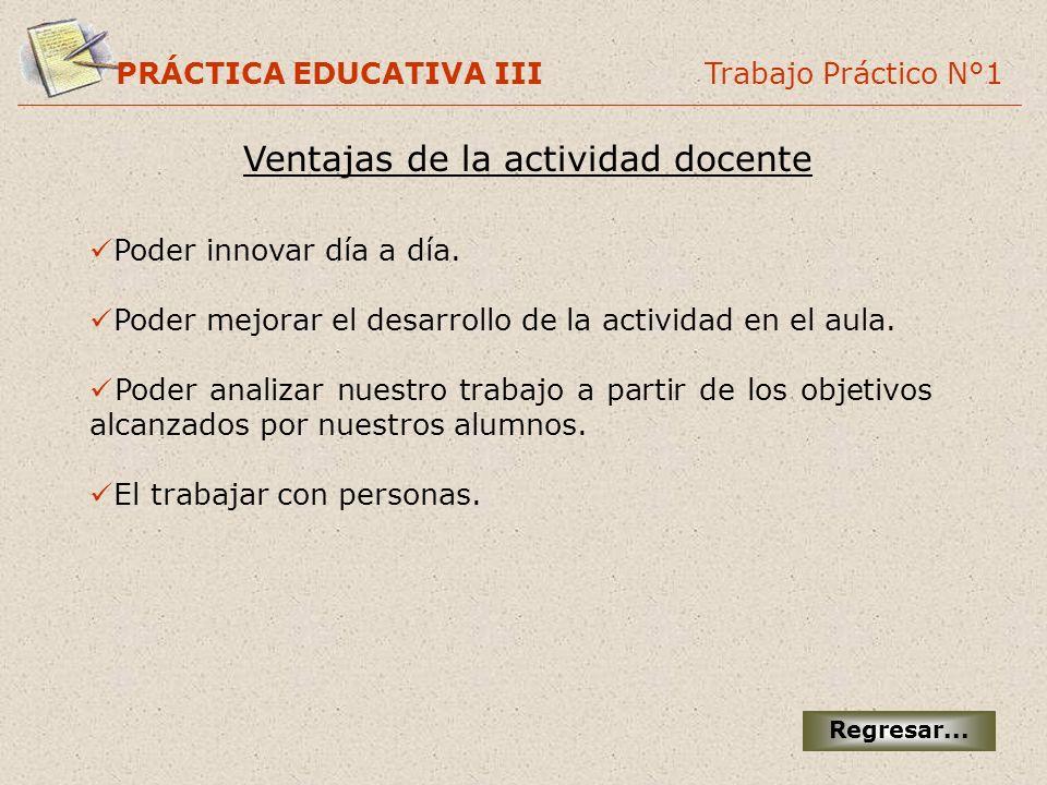 PRÁCTICA EDUCATIVA III Trabajo Práctico N°1 Ventajas de la actividad docente Regresar... Poder innovar día a día. Poder mejorar el desarrollo de la ac