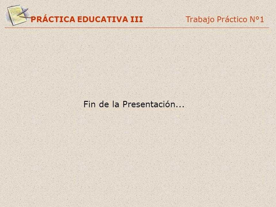 PRÁCTICA EDUCATIVA III Trabajo Práctico N°1 Fin de la Presentación...