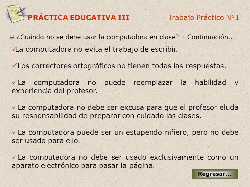 PRÁCTICA EDUCATIVA III Trabajo Práctico N°1 ¿Cuándo no se debe usar la computadora en clase? – Continuación... La computadora no evita el trabajo de e