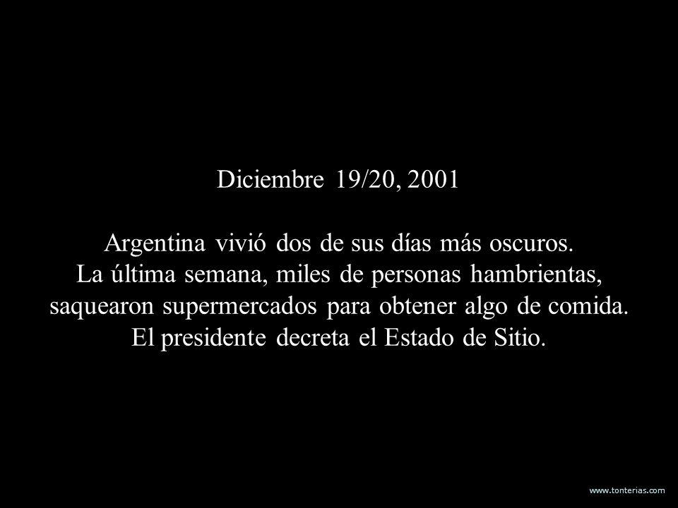 www.tonterias.com Diciembre 19/20, 2001 Argentina vivió dos de sus días más oscuros. La última semana, miles de personas hambrientas, saquearon superm