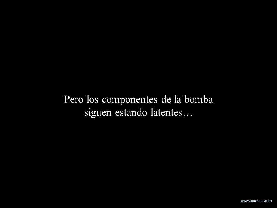 www.tonterias.com Pero los componentes de la bomba siguen estando latentes…