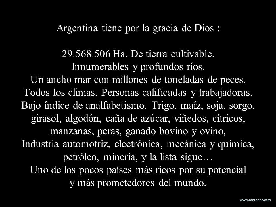 www.tonterias.com Argentina tiene por la gracia de Dios : 29.568.506 Ha. De tierra cultivable. Innumerables y profundos ríos. Un ancho mar con millone