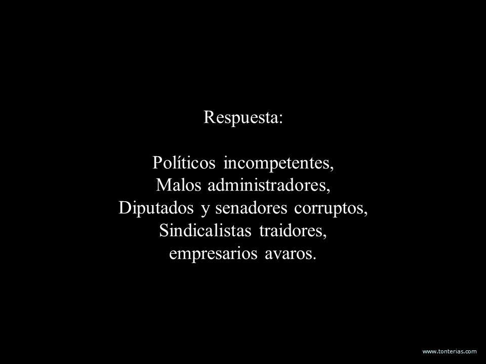 www.tonterias.com Respuesta: Políticos incompetentes, Malos administradores, Diputados y senadores corruptos, Sindicalistas traidores, empresarios ava