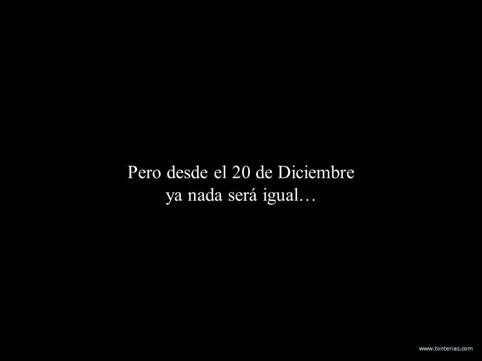 www.tonterias.com Pero desde el 20 de Diciembre ya nada será igual…