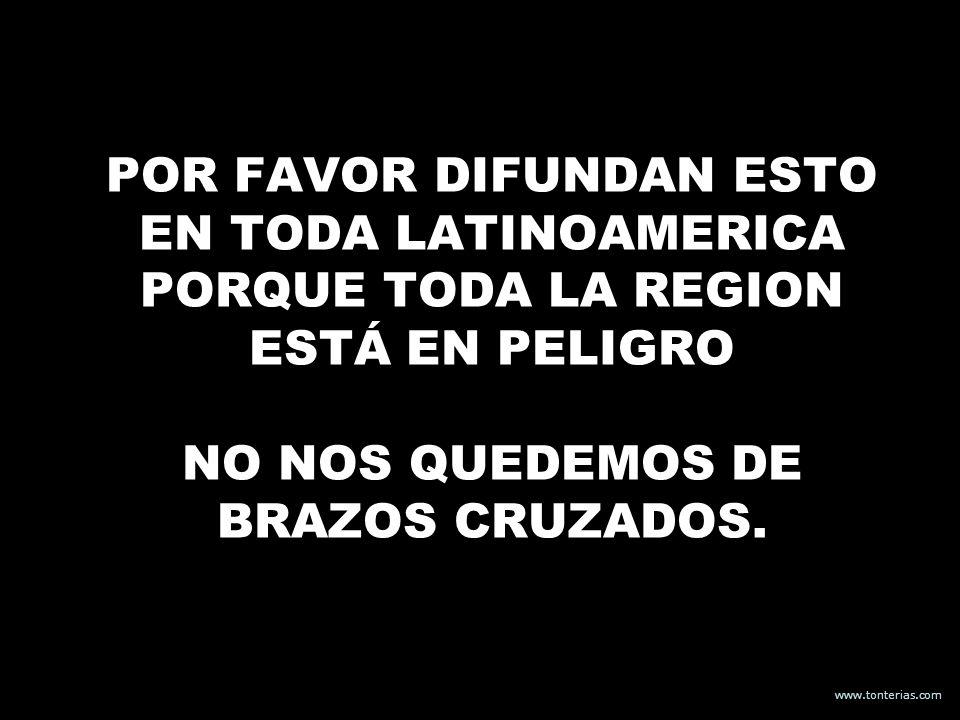 www.tonterias.com POR FAVOR DIFUNDAN ESTO EN TODA LATINOAMERICA PORQUE TODA LA REGION ESTÁ EN PELIGRO NO NOS QUEDEMOS DE BRAZOS CRUZADOS.