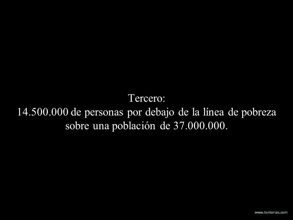 www.tonterias.com Tercero: 14.500.000 de personas por debajo de la línea de pobreza sobre una población de 37.000.000.