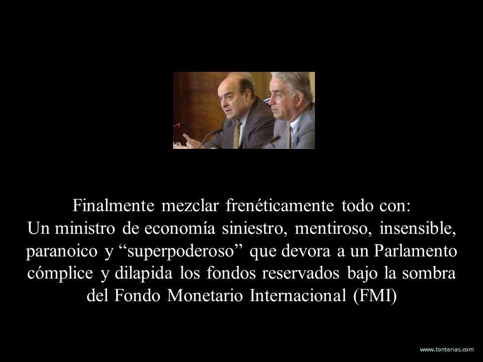 www.tonterias.com Finalmente mezclar frenéticamente todo con: Un ministro de economía siniestro, mentiroso, insensible, paranoico y superpoderoso que