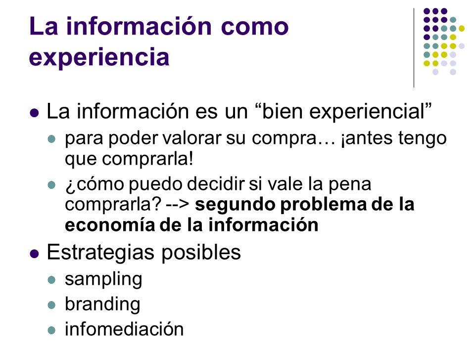 La información como experiencia La información es un bien experiencial para poder valorar su compra… ¡antes tengo que comprarla! ¿cómo puedo decidir s