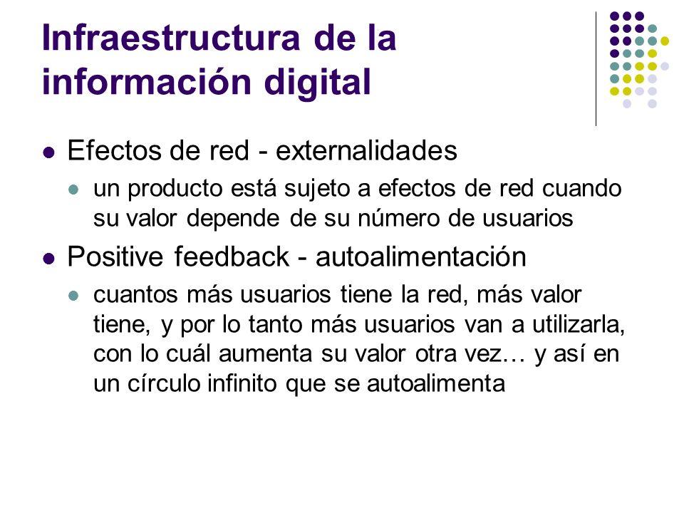 Infraestructura de la información digital Efectos de red - externalidades un producto está sujeto a efectos de red cuando su valor depende de su númer