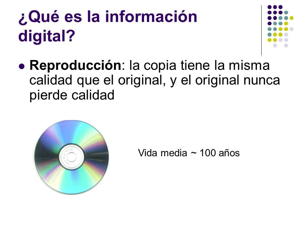 ¿Qué es la información digital? Reproducción: la copia tiene la misma calidad que el original, y el original nunca pierde calidad Vida media ~ 100 año