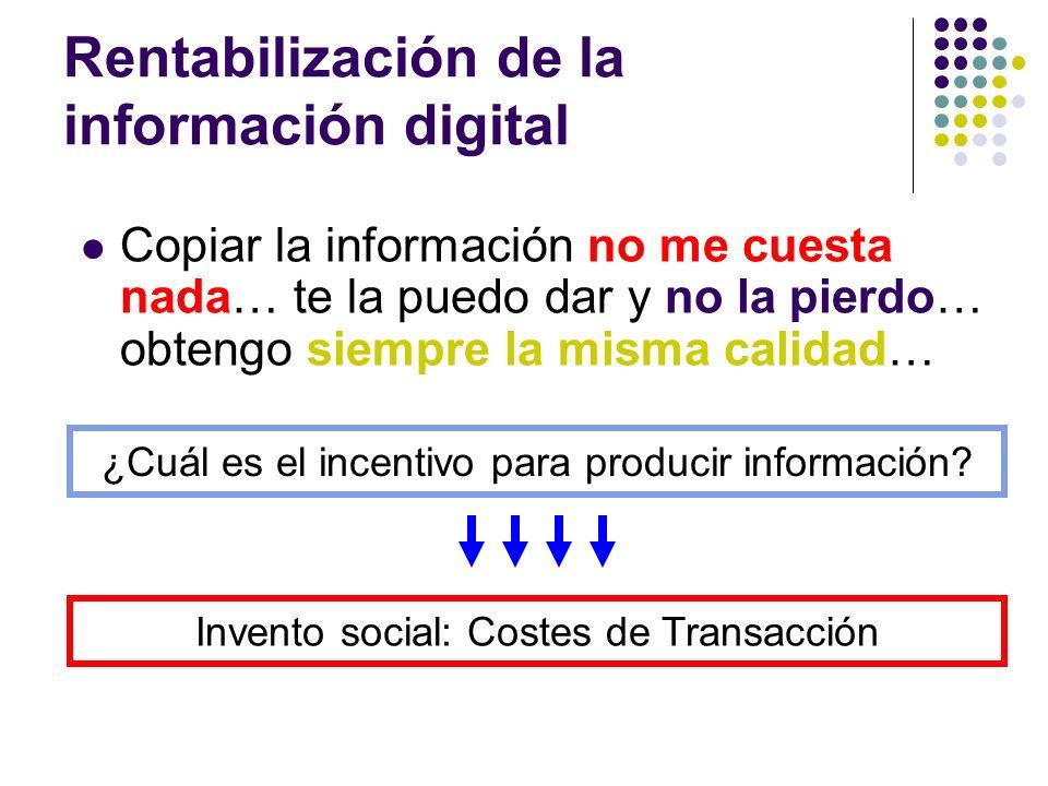 Rentabilización de la información digital Costes de Transacción Costes que no pertenecen al producto, pero se imponen a su transacción En el caso de la información, tenemos las patentes y el copyright Es un acuerdo social, ajeno a las leyes puramente económicas