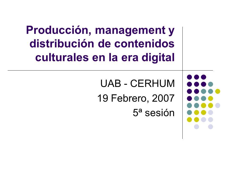 UAB - CERHUM 19 Febrero, 2007 5ª sesión Producción, management y distribución de contenidos culturales en la era digital