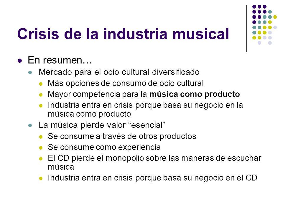 Crisis de la industria musical En resumen… Mercado para el ocio cultural diversificado Más opciones de consumo de ocio cultural Mayor competencia para