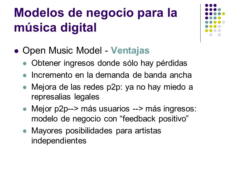 Modelos de negocio para la música digital Open Music Model - Ventajas Obtener ingresos donde sólo hay pérdidas Incremento en la demanda de banda ancha