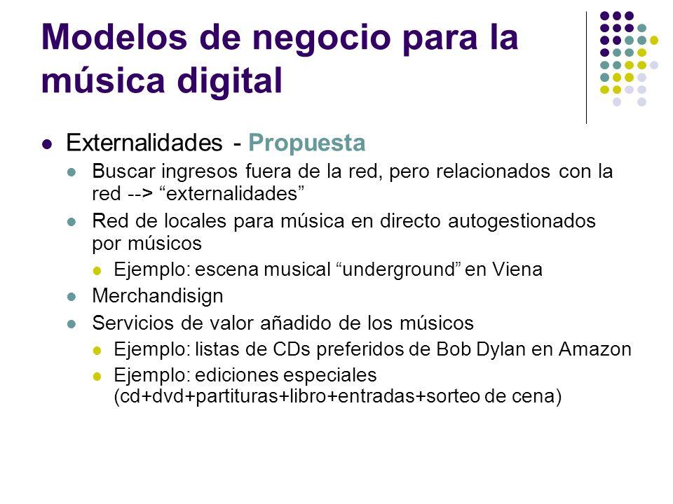 Modelos de negocio para la música digital Externalidades - Propuesta Buscar ingresos fuera de la red, pero relacionados con la red --> externalidades