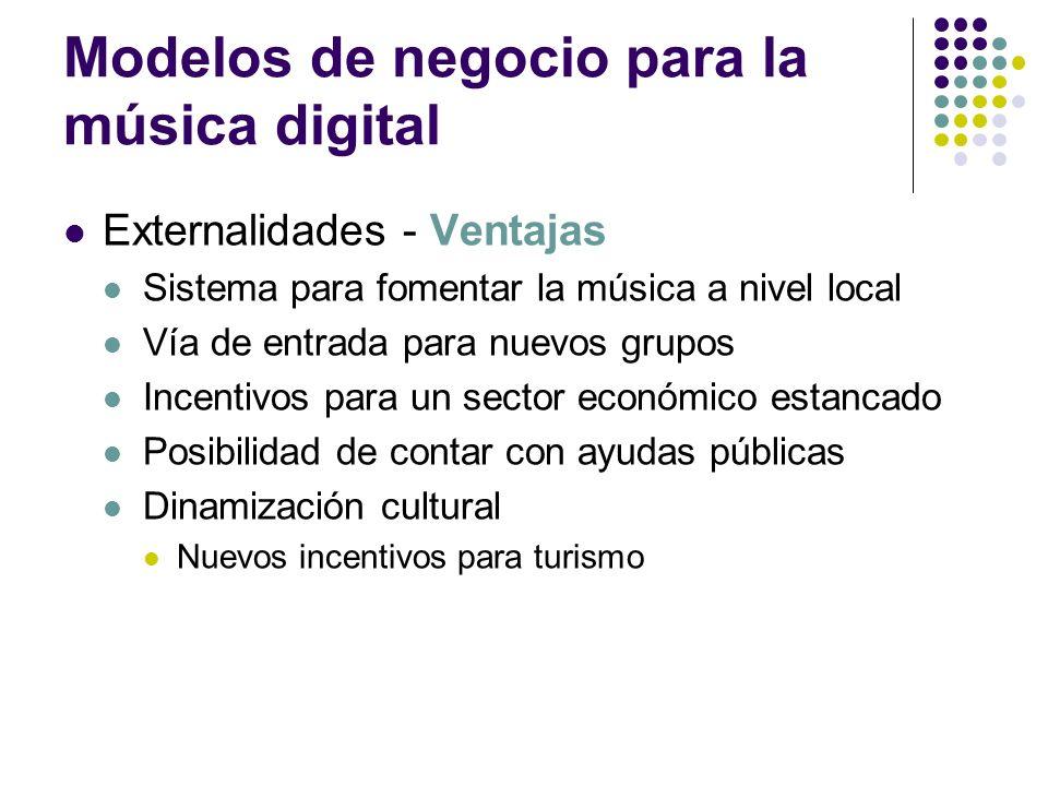 Modelos de negocio para la música digital Externalidades - Ventajas Sistema para fomentar la música a nivel local Vía de entrada para nuevos grupos In