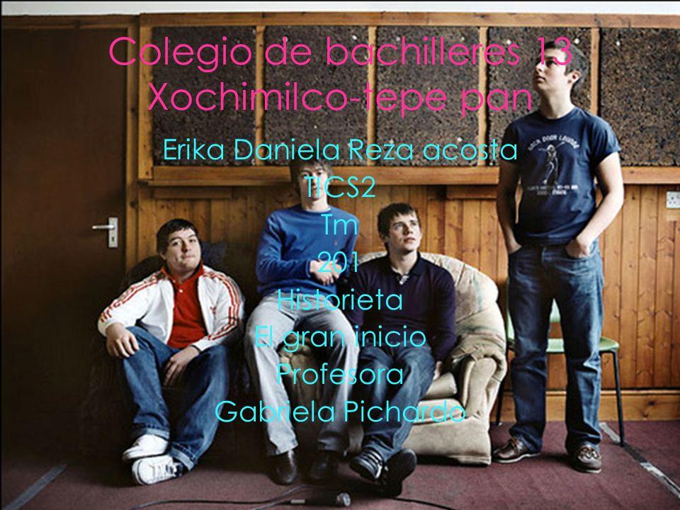 Colegio de bachilleres 13 Xochimilco-tepe pan Erika Daniela Reza acosta TICS2 Tm 201 Historieta El gran inicio Profesora Gabriela Pichardo