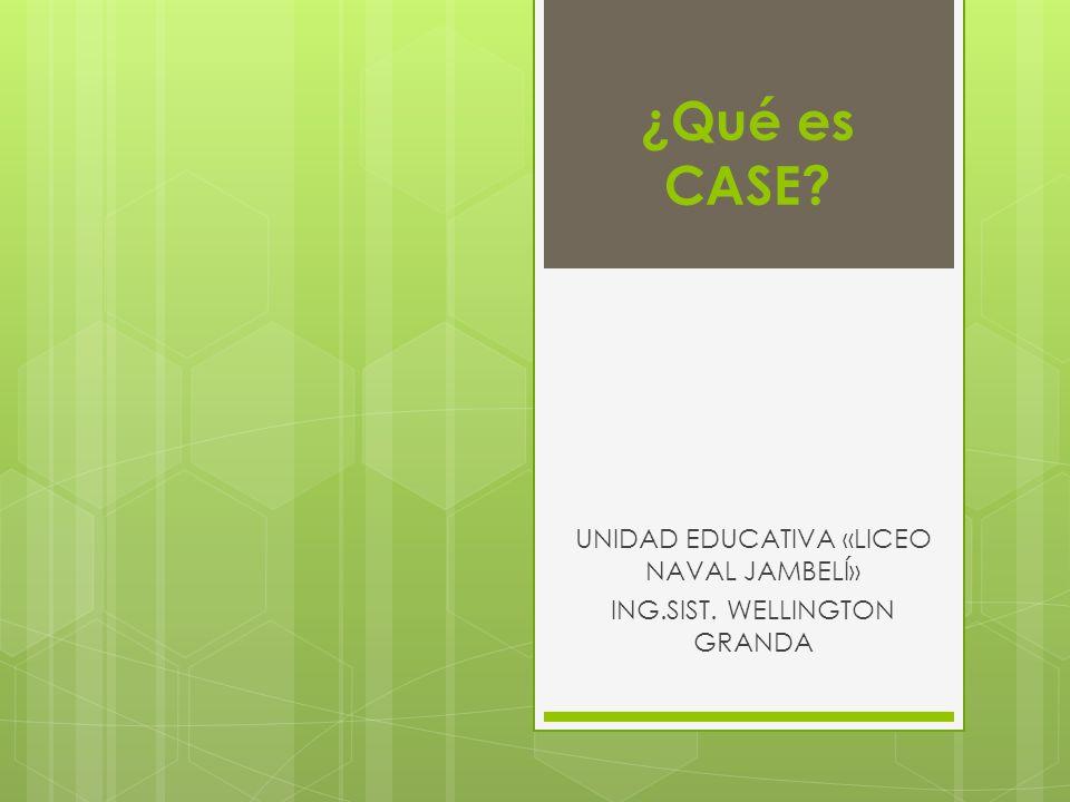 ¿Qué es CASE? UNIDAD EDUCATIVA «LICEO NAVAL JAMBELÍ» ING.SIST. WELLINGTON GRANDA