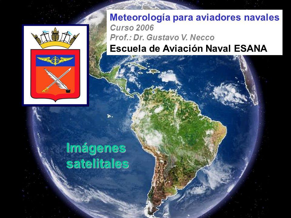 Imágenes satelitales Meteorología para aviadores navales Curso 2006 Prof.: Dr. Gustavo V. Necco Escuela de Aviación Naval ESANA