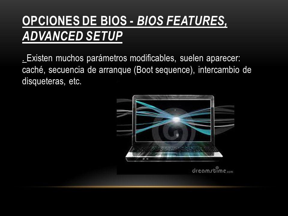 OPCIONES DE BIOS - BIOS FEATURES, ADVANCED SETUP. Existen muchos parámetros modificables, suelen aparecer: caché, secuencia de arranque (Boot sequence