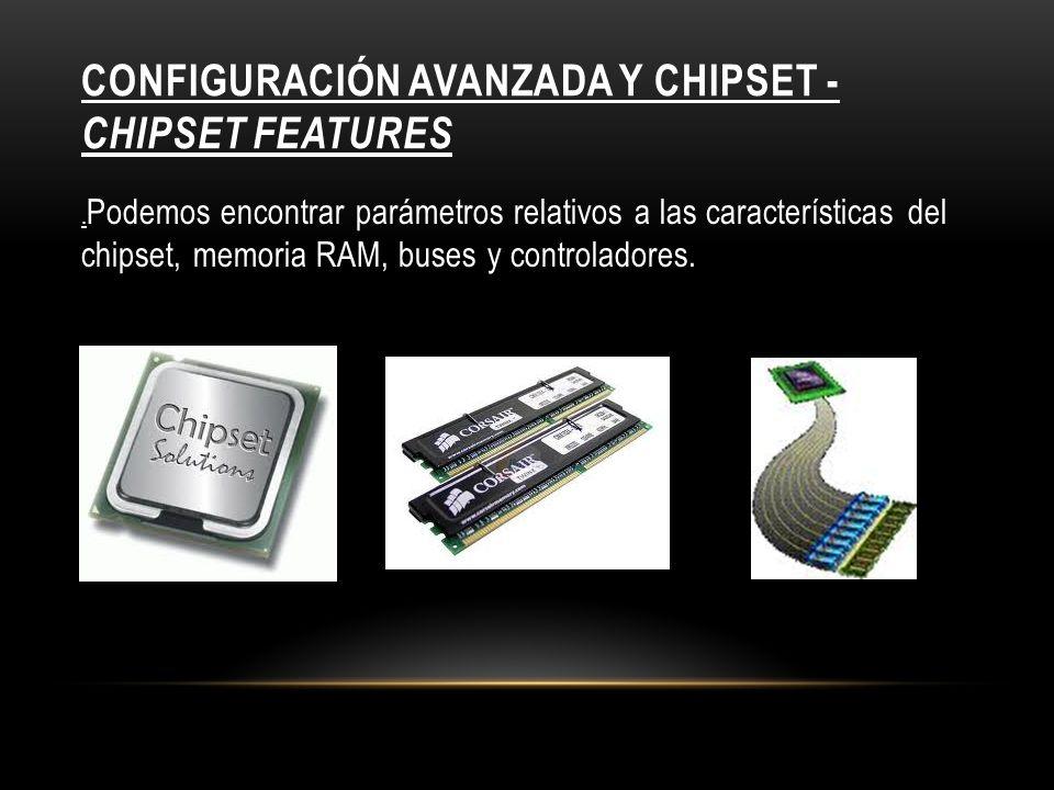 CONFIGURACIÓN AVANZADA Y CHIPSET - CHIPSET FEATURES. Podemos encontrar parámetros relativos a las características del chipset, memoria RAM, buses y co