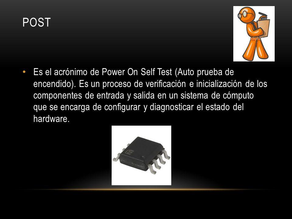 POST Es el acrónimo de Power On Self Test (Auto prueba de encendido). Es un proceso de verificación e inicialización de los componentes de entrada y s