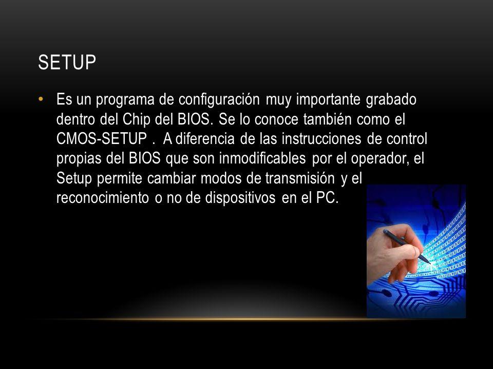 SETUP Es un programa de configuración muy importante grabado dentro del Chip del BIOS. Se lo conoce también como el CMOS-SETUP. A diferencia de las in
