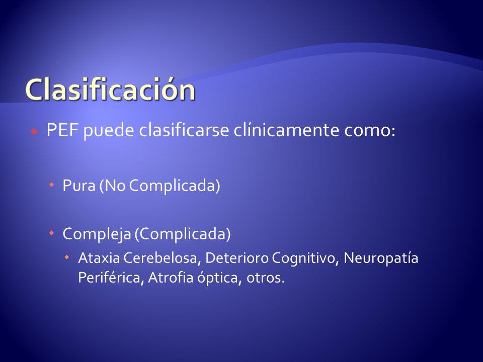 PEF puede clasificarse clínicamente como: Pura (No Complicada) Compleja (Complicada) Ataxia Cerebelosa, Deterioro Cognitivo, Neuropatía Periférica, Atrofia óptica, otros.
