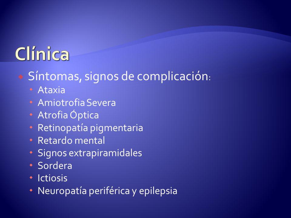 Síntomas, signos de complicación : Ataxia Amiotrofia Severa Atrofia Óptica Retinopatía pigmentaria Retardo mental Signos extrapiramidales Sordera Ictiosis Neuropatía periférica y epilepsia