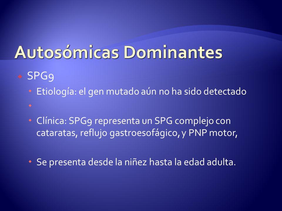 SPG9 Etiología: el gen mutado aún no ha sido detectado Clínica: SPG9 representa un SPG complejo con cataratas, reflujo gastroesofágico, y PNP motor, Se presenta desde la niñez hasta la edad adulta.