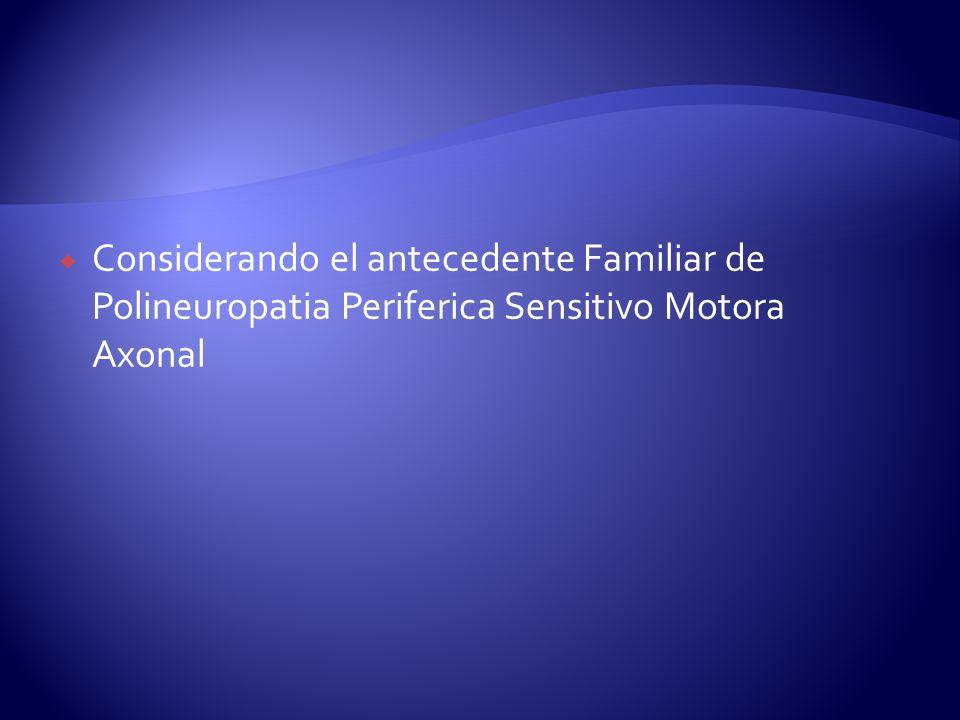 Considerando el antecedente Familiar de Polineuropatia Periferica Sensitivo Motora Axonal