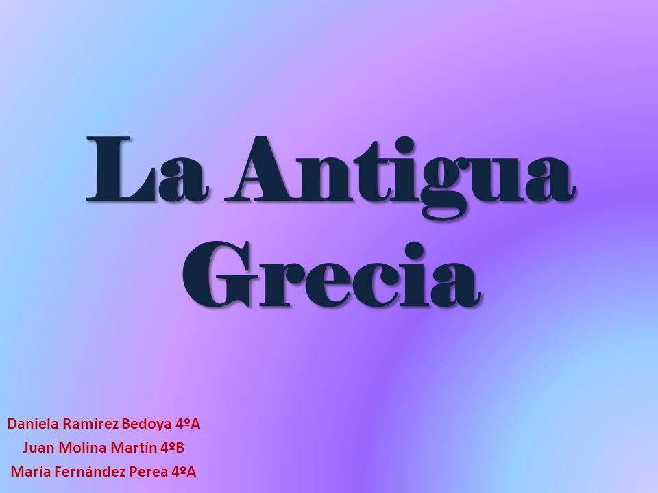 La Antigua Grecia Daniela Ramírez Bedoya 4ºA Juan Molina Martín 4ºB María Fernández Perea 4ºA