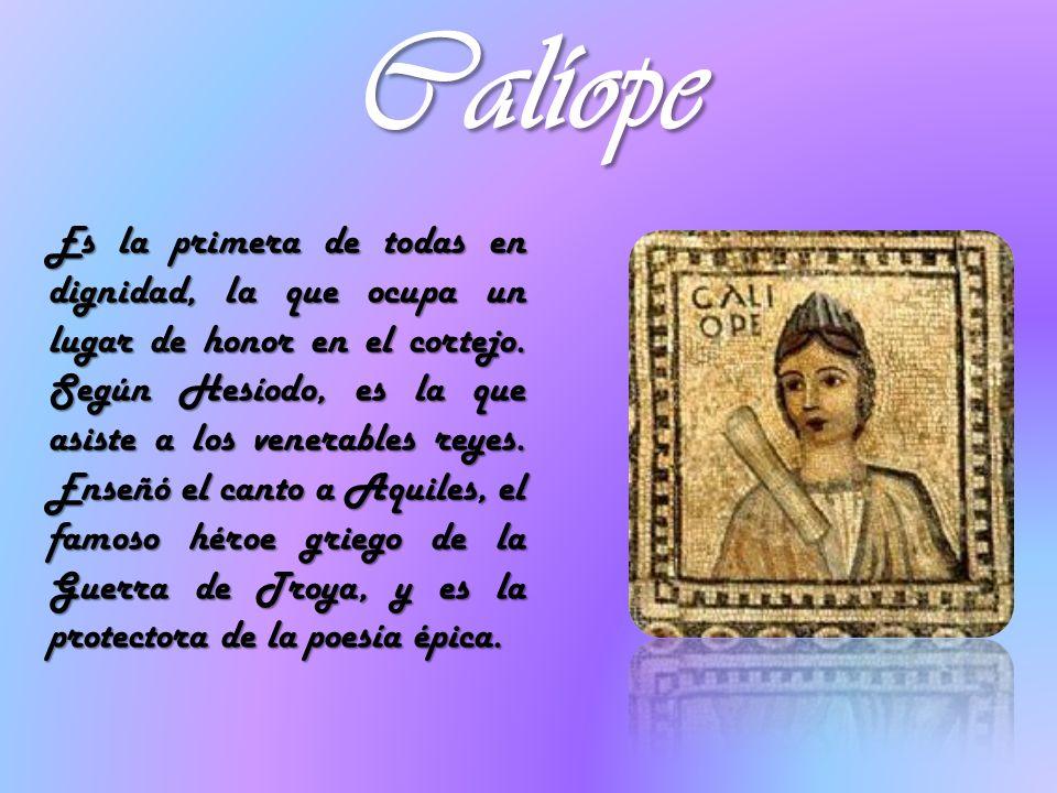 Calíope Es la primera de todas en dignidad, la que ocupa un lugar de honor en el cortejo. Según Hesíodo, es la que asiste a los venerables reyes. Ense