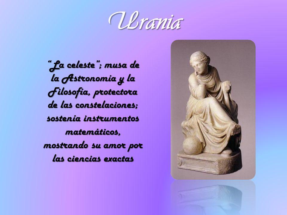 Urania La celeste; musa de la Astronomía y la Filosofía, protectora de las constelaciones; sostenía instrumentos matemáticos, mostrando su amor por la