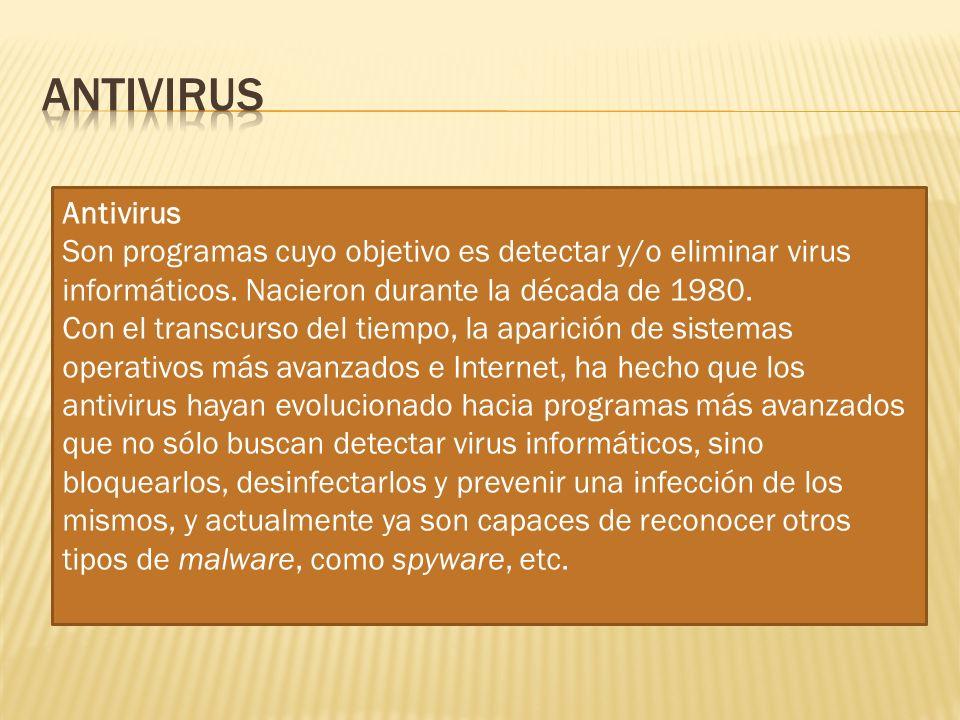 Antivirus Son programas cuyo objetivo es detectar y/o eliminar virus informáticos. Nacieron durante la década de 1980. Con el transcurso del tiempo, l