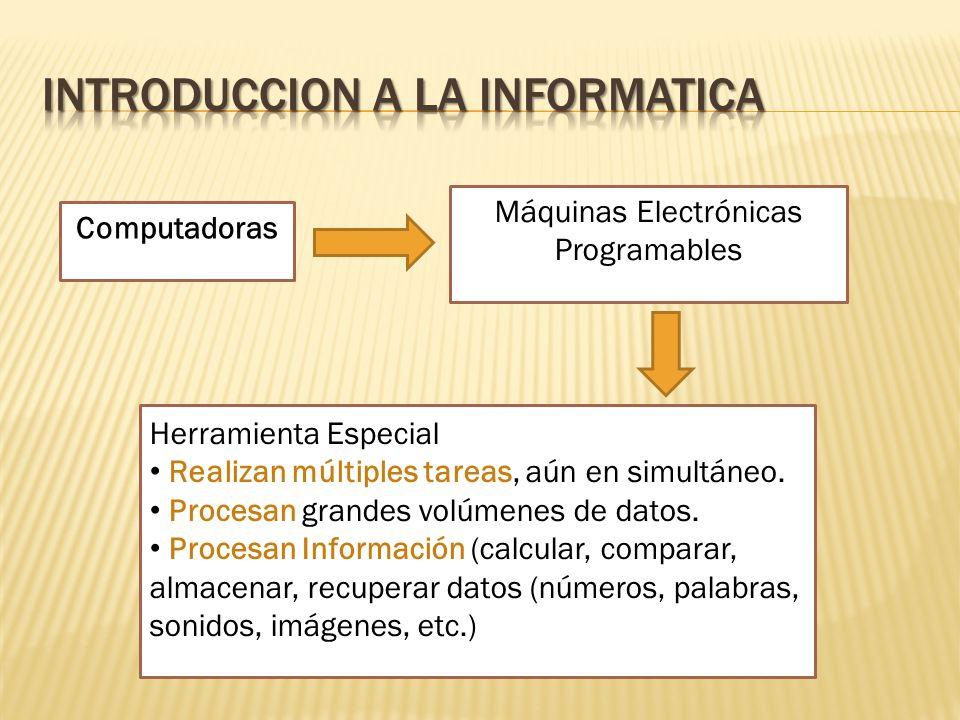 Computadoras Máquinas Electrónicas Programables Herramienta Especial Realizan múltiples tareas, aún en simultáneo. Procesan grandes volúmenes de datos