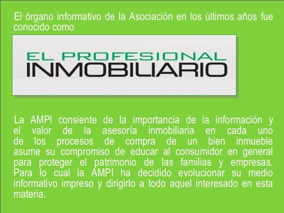El órgano informativo de la Asociación en los últimos años fue conocido como La AMPl consiente de la importancia de la información y el valor de la asesoría inmobiliaria en cada uno de los procesos de compra de un bien inmueble asume su compromiso de educar al consumidor en general para proteger el patrimonio de las familias y empresas.