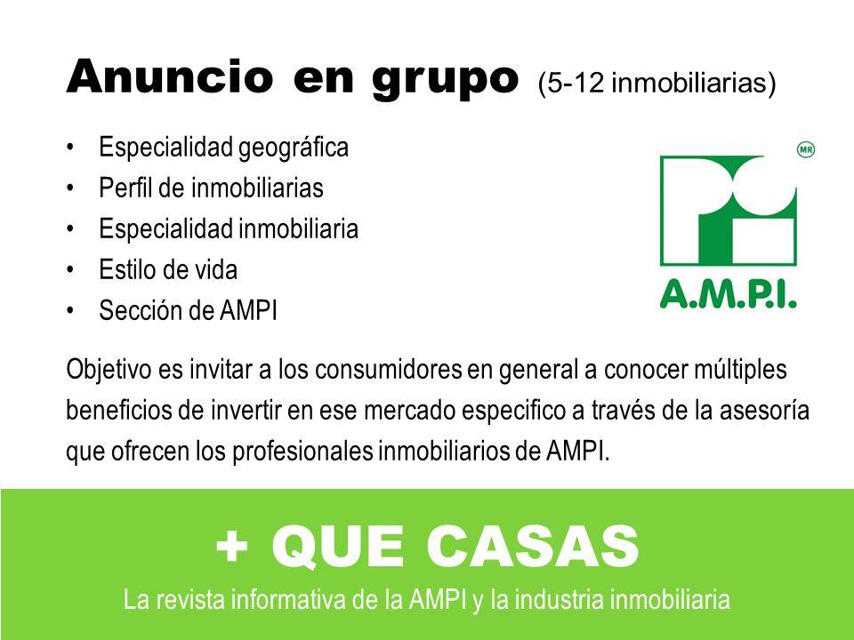 Anuncio en grupo (5-12 inmobiliarias) Especialidad geográfica Perfil de inmobiliarias Especialidad inmobiliaria Estilo de vida Sección de AMPI Objetivo es invitar a los consumidores en general a conocer múltiples beneficios de invertir en ese mercado especifico a través de la asesoría que ofrecen los profesionales inmobiliarios de AMPI.