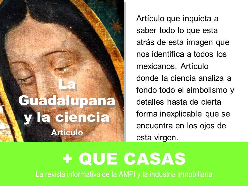 La Guadalupana y la ciencia Artículo La Guadalupana y la ciencia Artículo + QUE CASAS La revista informativa de la AMPI y la industria inmobiliaria Artículo que inquieta a saber todo lo que esta atrás de esta imagen que nos identifica a todos los mexicanos.