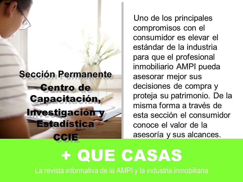 + QUE CASAS La revista informativa de la AMPI y la industria inmobiliaria Uno de los principales compromisos con el consumidor es elevar el estándar de la industria para que el profesional inmobiliario AMPI pueda asesorar mejor sus decisiones de compra y proteja su patrimonio.