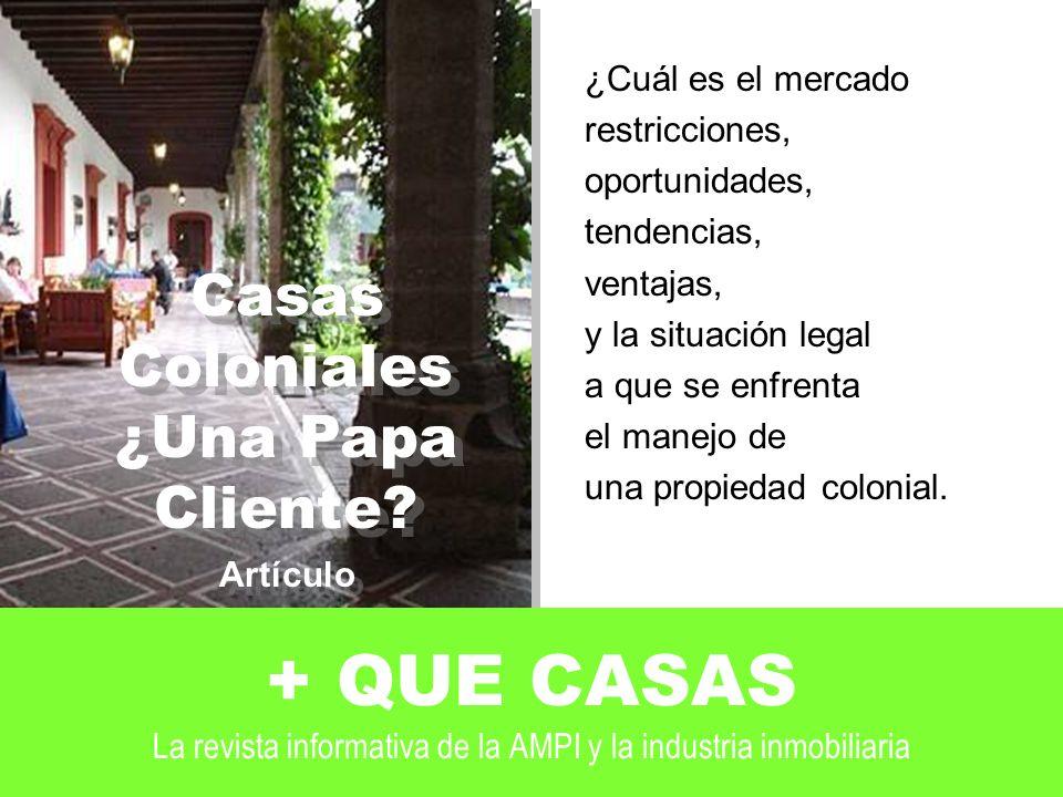 + QUE CASAS La revista informativa de la AMPI y la industria inmobiliaria ¿Cuál es el mercado restricciones, oportunidades, tendencias, ventajas, y la situación legal a que se enfrenta el manejo de una propiedad colonial.