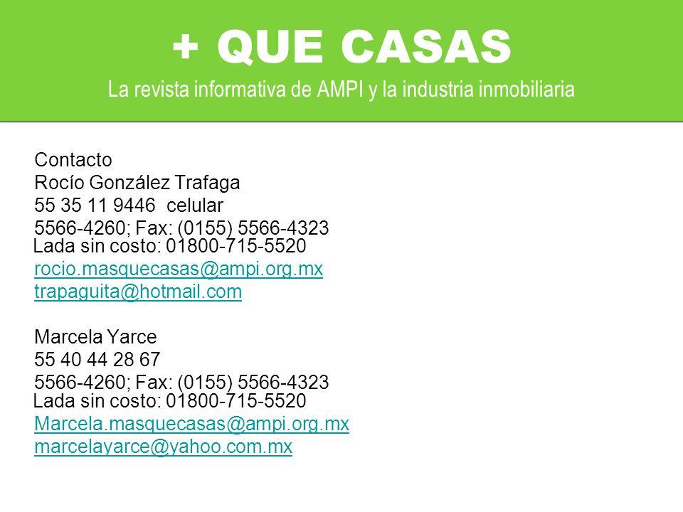 Contacto Rocío González Trafaga 55 35 11 9446 celular 5566-4260; Fax: (0155) 5566-4323 Lada sin costo: 01800-715-5520 rocio.masquecasas@ampi.org.mx trapaguita@hotmail.com Marcela Yarce 55 40 44 28 67 5566-4260; Fax: (0155) 5566-4323 Lada sin costo: 01800-715-5520 Marcela.masquecasas@ampi.org.mx marcelayarce@yahoo.com.mx