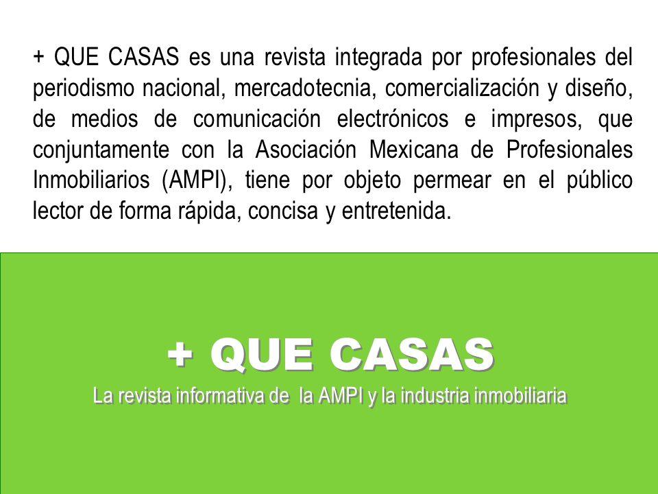 + QUE CASAS La revista informativa de la AMPI y la industria inmobiliaria + QUE CASAS es una revista integrada por profesionales del periodismo nacional, mercadotecnia, comercialización y diseño, de medios de comunicación electrónicos e impresos, que conjuntamente con la Asociación Mexicana de Profesionales Inmobiliarios (AMPI), tiene por objeto permear en el público lector de forma rápida, concisa y entretenida.