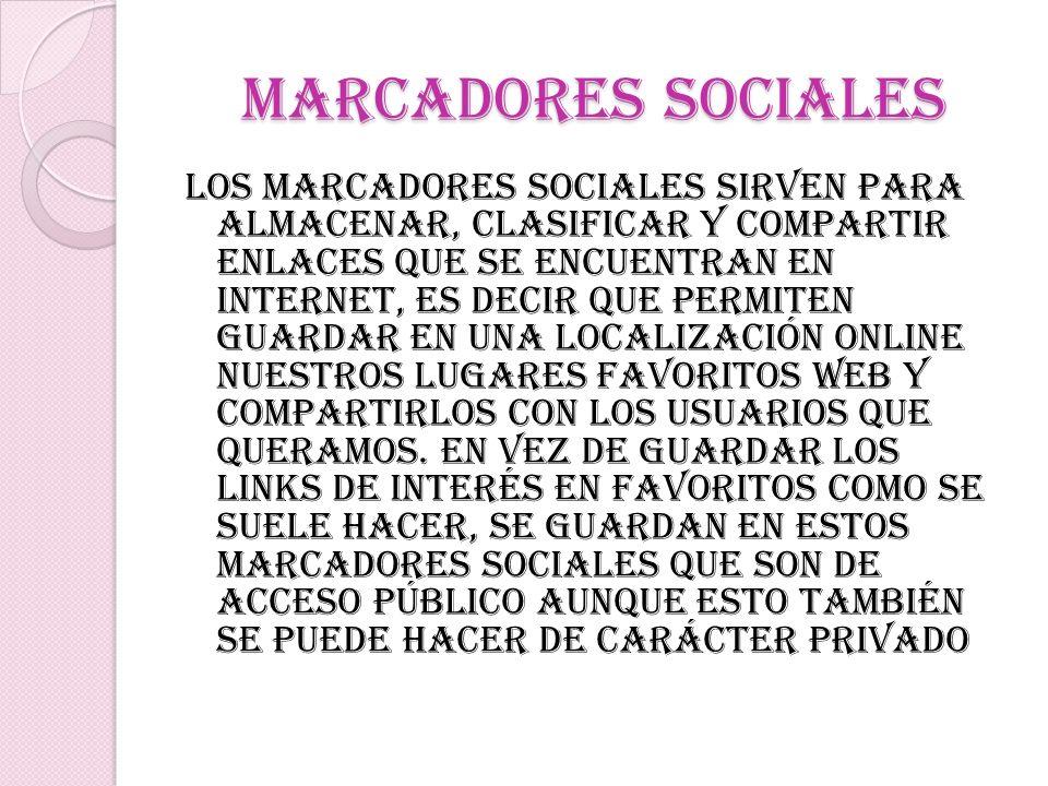 Marcadores sociales Los marcadores sociales sirven para almacenar, clasificar y compartir enlaces que se encuentran en Internet, es decir que permiten